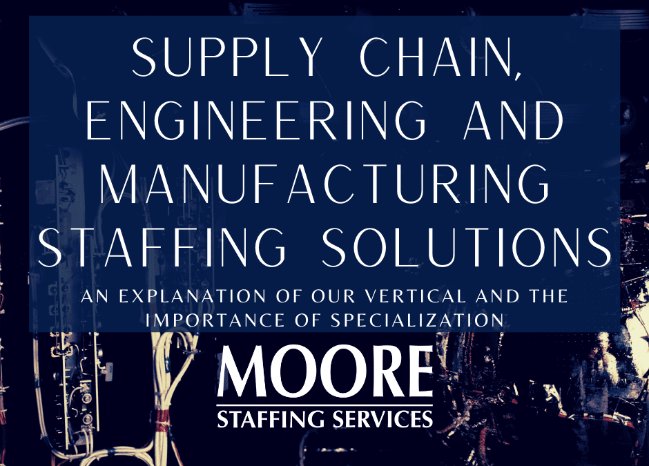 Supply Chain, Engineering & Manufacturing Staffing Solutions- An Explanation of Our Vertical and the Importance of Specialization