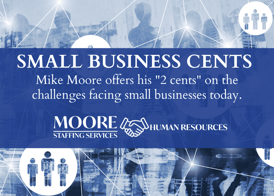 """Small Business Cents: Mike Moore offers his """"2 cents"""" on the challenges facing small businesses today."""